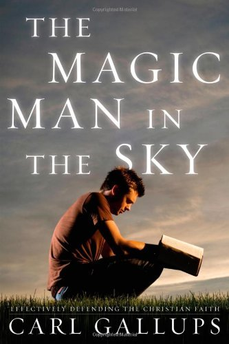 Carl Gallups Magic Man In The Sky The Effectively Defending The Christian Faith