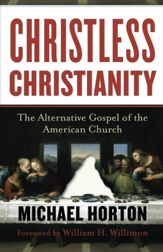 Michael Horton Christless Christianity The Alternative Gospel Of The American Church