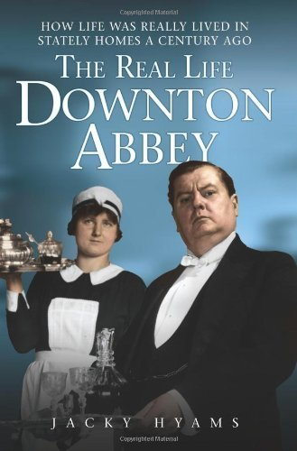 Jacky Hyams The Real Life Downton Abbey How Life Was Really Lived In Stately Homes A Cent