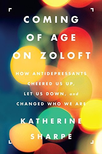 Katherine Sharpe Coming Of Age On Zoloft How Antidepressants Cheered Us Up Let Us Down A