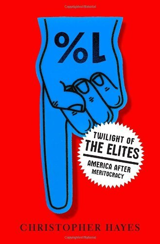 Christopher Hayes Twilight Of The Elites America After Meritocracy