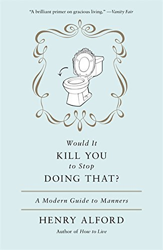 Henry Alford Would It Kill You To Stop Doing That? A Modern Guide To Manners