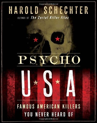 Harold Schechter Psycho Usa Famous American Killers You Never Heard Of