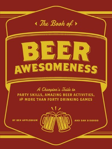 Disorbo Dan Book Of Beer Awesomeness The A Champion's Guide To Party Skills Amazing Beer
