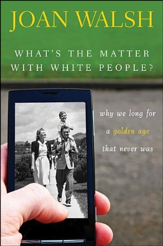 Joan Walsh What's The Matter With White People? Why We Long For A Golden Age That Never Was
