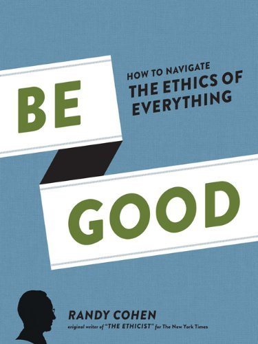 Randy Cohen Be Good How To Navigate The Ethics Of Everything