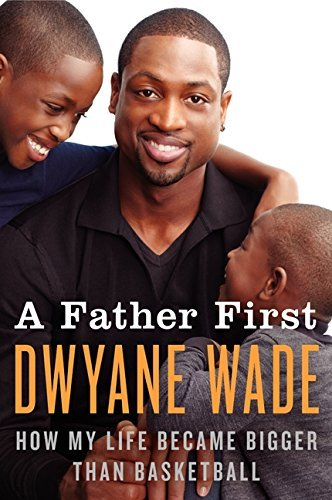 Dwyane Wade A Father First How My Life Became Bigger Than Basketball