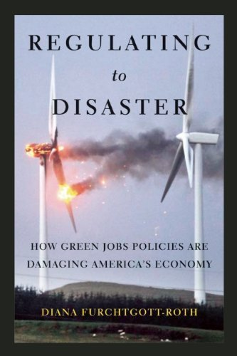 Diana Furchtgott Roth Regulating To Disaster How Green Jobs Policies Are Damaging America's Ec