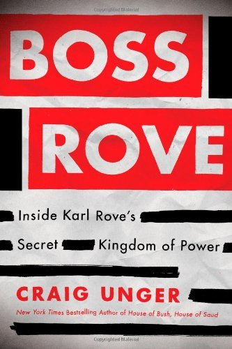 Craig Unger Boss Rove Inside Karl Rove's Secret Kingdom Of Power