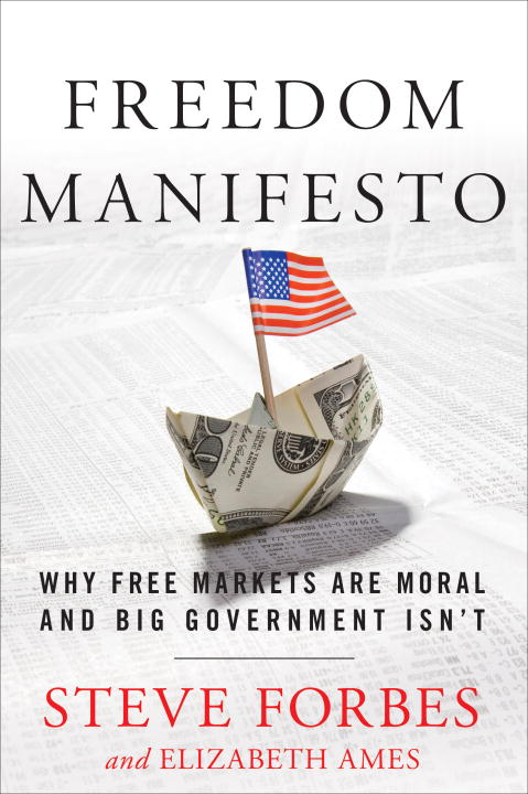 Steve Forbes Freedom Manifesto Why Free Markets Are Moral And Big Government Isn