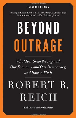 Robert B. Reich Beyond Outrage What Has Gone Wrong With Our Economy And Our Demo Expanded