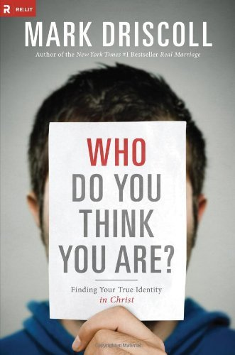 Mark Driscoll Who Do You Think You Are? Finding Your True Identity In Christ