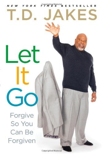 T. D. Jakes Let It Go Forgive So You Can Be Forgiven