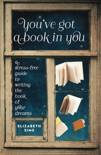 Elizabeth Sims You've Got A Book In You A Stress Free Guide To Writing The Book Of Your D