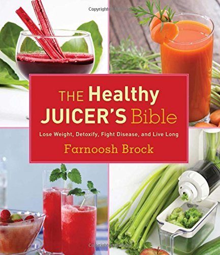 Farnoosh Brock The Healthy Juicer's Bible Lose Weight Detoxify Fight Disease And Live Lo