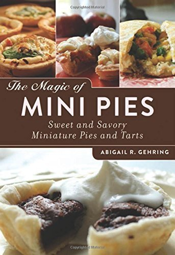 Abigail R. Gehring The Magic Of Mini Pies Sweet And Savory Miniature Pies And Tarts
