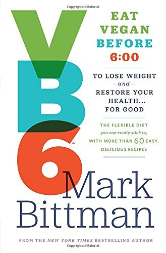 Mark Bittman Vb6 Eat Vegan Before 6 00 To Lose Weight And Restore