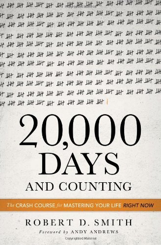Robert D. Smith 20 000 Days And Counting The Crash Course For Mastering Your Life Right No