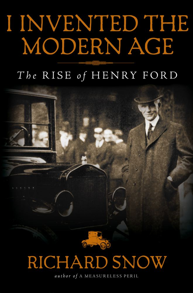 Richard Snow I Invented The Modern Age The Rise Of Henry Ford