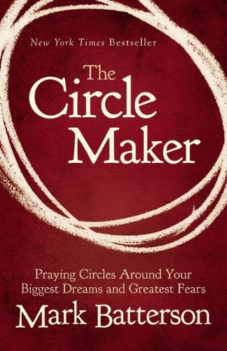 Mark Batterson The Circle Maker Praying Circles Around Your Biggest Dreams And Gr