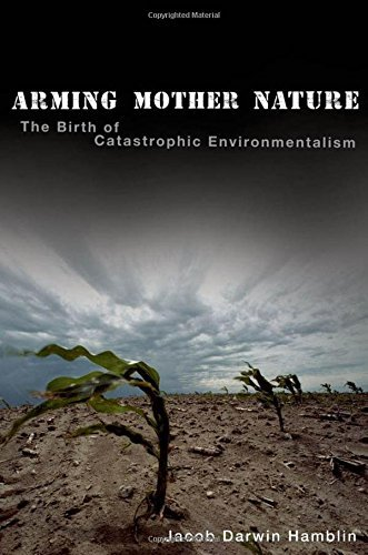 Jacob Darwin Hamblin Arming Mother Nature The Birth Of Catastrophic Environmentalism