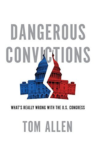 Tom Allen Dangerous Convictions What's Really Wrong With The U.S. Congress