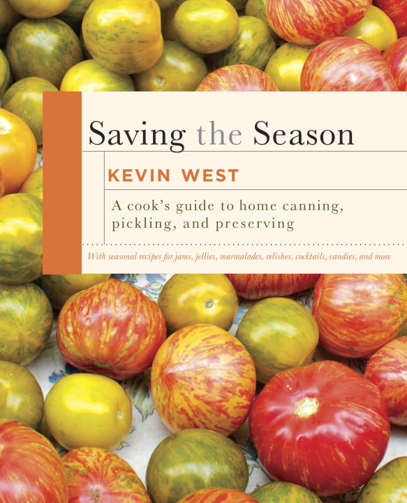 Kevin West Saving The Season A Cook's Guide To Home Canning Pickling And Pre