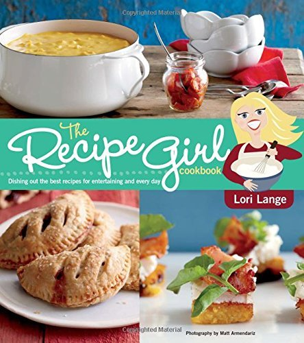 Lori Lange The Recipe Girl Cookbook Dishing Out The Best Recipes For Entertaining And