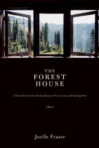 Joelle Fraser The Forest House A Year's Journey Into The Landscape Of Love Loss