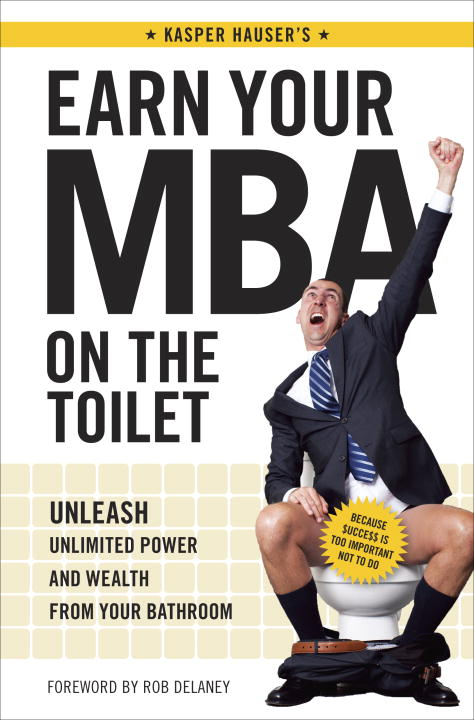 Kasper Hauser Earn Your Mba On The Toilet Unleash Unlimited Power And Wealth From Your Bath