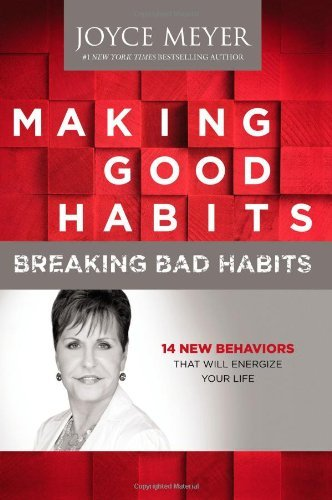 Joyce Meyer Making Good Habits Breaking Bad Habits 14 New Behaviors That Will Energize Your Life