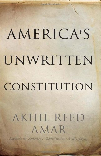 Akhil Reed Amar America's Unwritten Constitution The Precedents And Principles We Live By