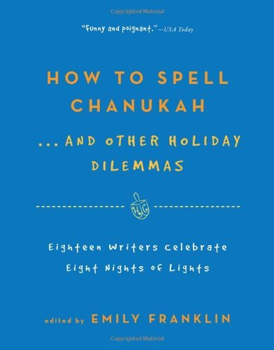 Emily Franklin How To Spell Chanukah...And Other Holiday Dilemmas 18 Writers Celebrate 8 Nights Of Lights