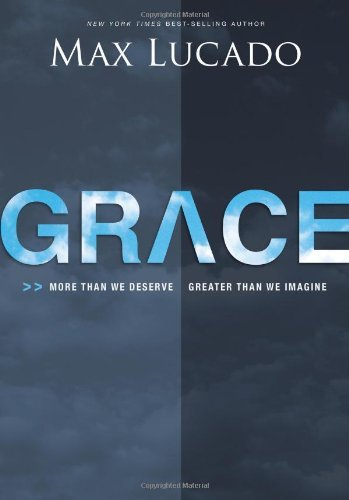 Max Lucado Grace More Than We Deserve Greater Than We Imagine