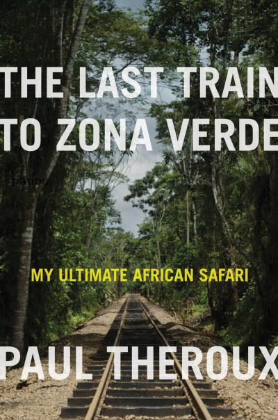 Paul Theroux The Last Train To Zona Verde My Ultimate African Safari