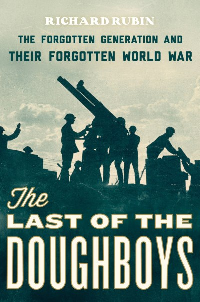 Richard Rubin The Last Of The Doughboys The Forgotten Generation And Their Forgotten Worl
