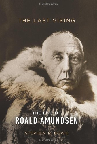 Stephen R. Bown The Last Viking The Life Of Roald Amundsen