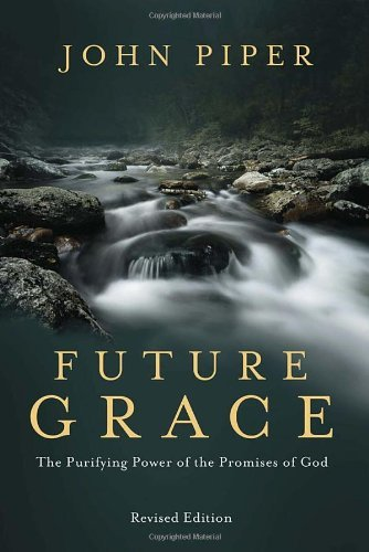 John Piper Future Grace The Purifying Power Of The Promises Of God Revised