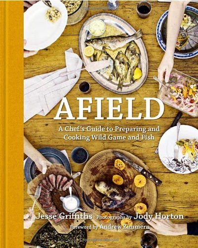 Jesse Griffiths Afield A Chef's Guide To Preparing And Cooking Wild Game