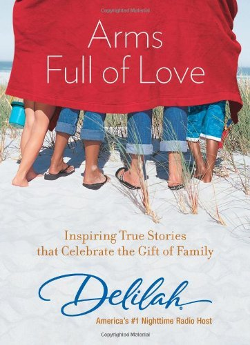 Delilah Arms Full Of Love Inspiring True Stories That Celebrate The Gift Of