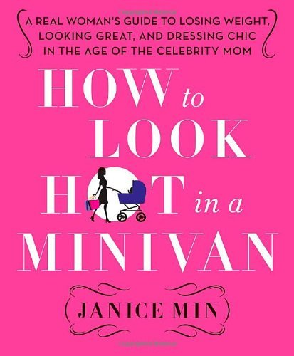 Janice Min How To Look Hot In A Minivan A Real Woman's Guide To Losing Weight Looking Gr