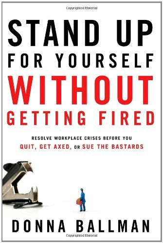 Donna Ballman Stand Up For Yourself Without Getting Fired Resolve Workplace Crises Before You Quit Get Axe