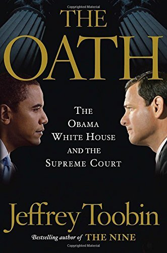 Jeffrey Toobin The Oath The Obama White House And The Supreme Court