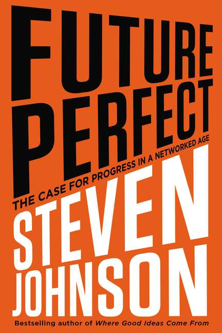 Steve Johnson Future Perfect The Case For Progress In A Networked Age