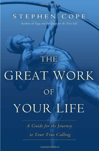 Stephen Cope The Great Work Of Your Life A Guide For The Journey To Your True Calling