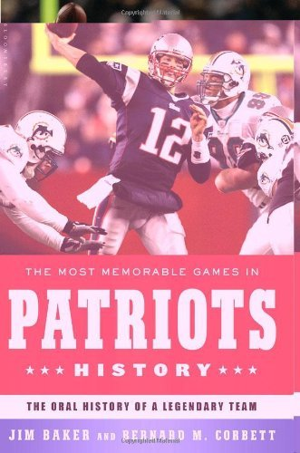 Bernard M. Corbett Most Memorable Games In Patriots History The The Oral History Of A Legendary Team