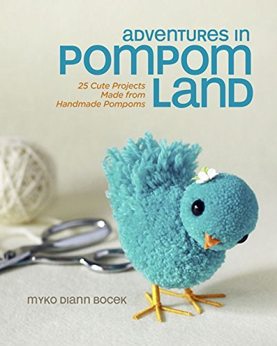 Myko Diann Bocek Adventures In Pompom Land 25 Cute Projects Made From Handmade Pompoms
