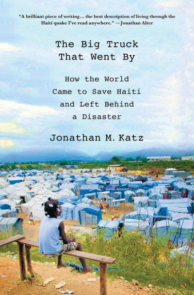 Jonathan M. Katz The Big Truck That Went By How The World Came To Save Haiti And Left Behind