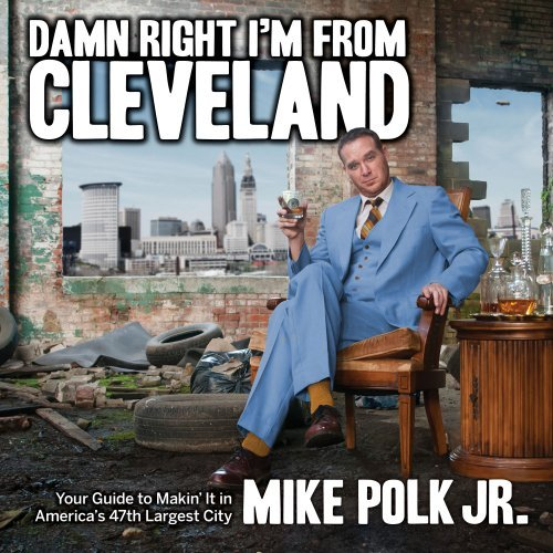 Mike Polk Damn Right I'm From Cleveland Your Guide To Makin' It In America's 47th Biggest