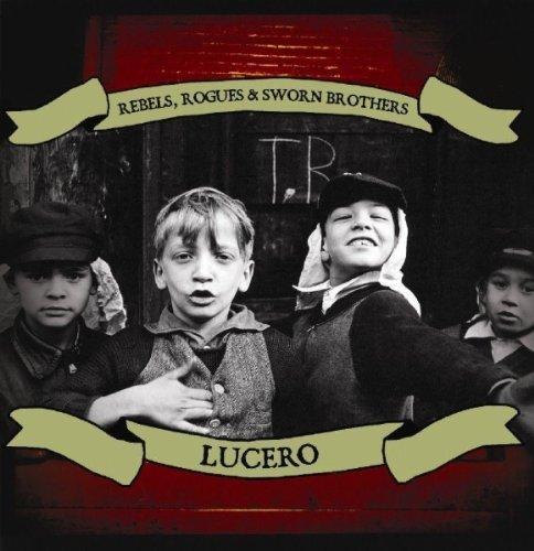 Lucero Rebels Rogues & Sworn Brothers